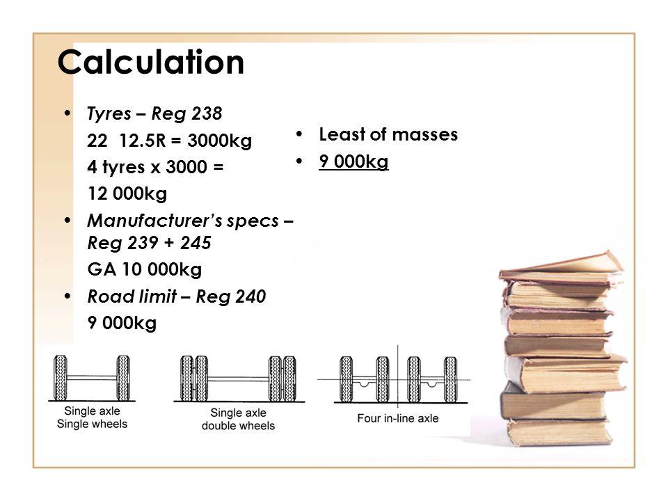 Axle-unit – REG 235 Tyres – Reg 238 Permissible mass 22 12.5R = 3000kg18 000 kg 8 tyres x 3000 = 24 000kg Manufacturer's specs – Reg 239 + 245 GAU 20 000kg Road limit – Reg 240 18 000kg