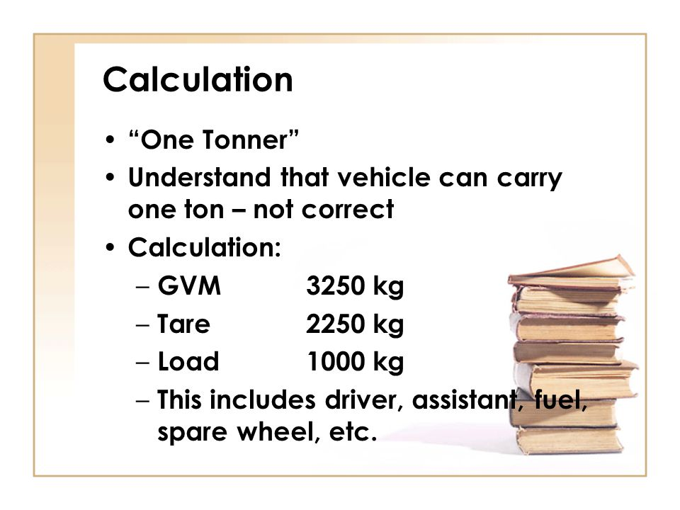 "Calculation ""One Tonner"" Understand that vehicle can carry one ton – not correct Calculation: – GVM3250 kg – Tare2250 kg – Load1000 kg – This includes"