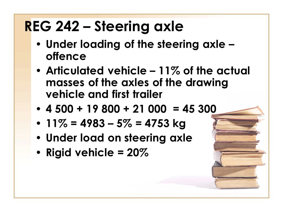 REG 242 – Steering axle Under loading of the steering axle – offence Articulated vehicle – 11% of the actual masses of the axles of the drawing vehicl