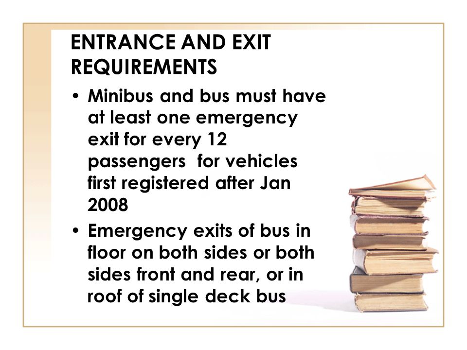 ENTRANCE AND EXIT REQUIREMENTS Minibus and bus must have at least one emergency exit for every 12 passengers for vehicles first registered after Jan 2