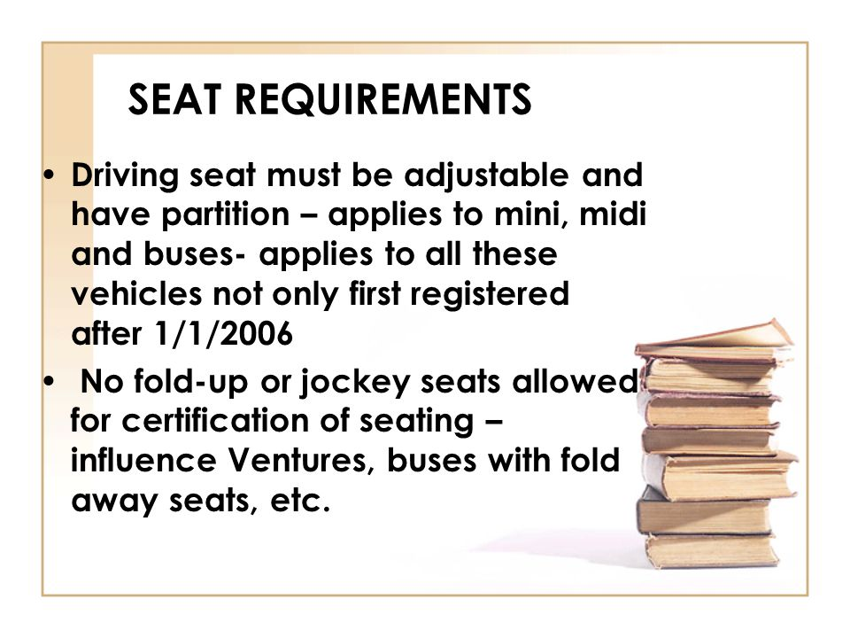 SEAT REQUIREMENTS Driving seat must be adjustable and have partition – applies to mini, midi and buses- applies to all these vehicles not only first r