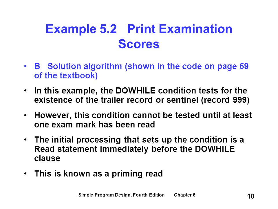 Simple Program Design, Fourth Edition Chapter 5 10 Example 5.2 Print Examination Scores B Solution algorithm (shown in the code on page 59 of the text