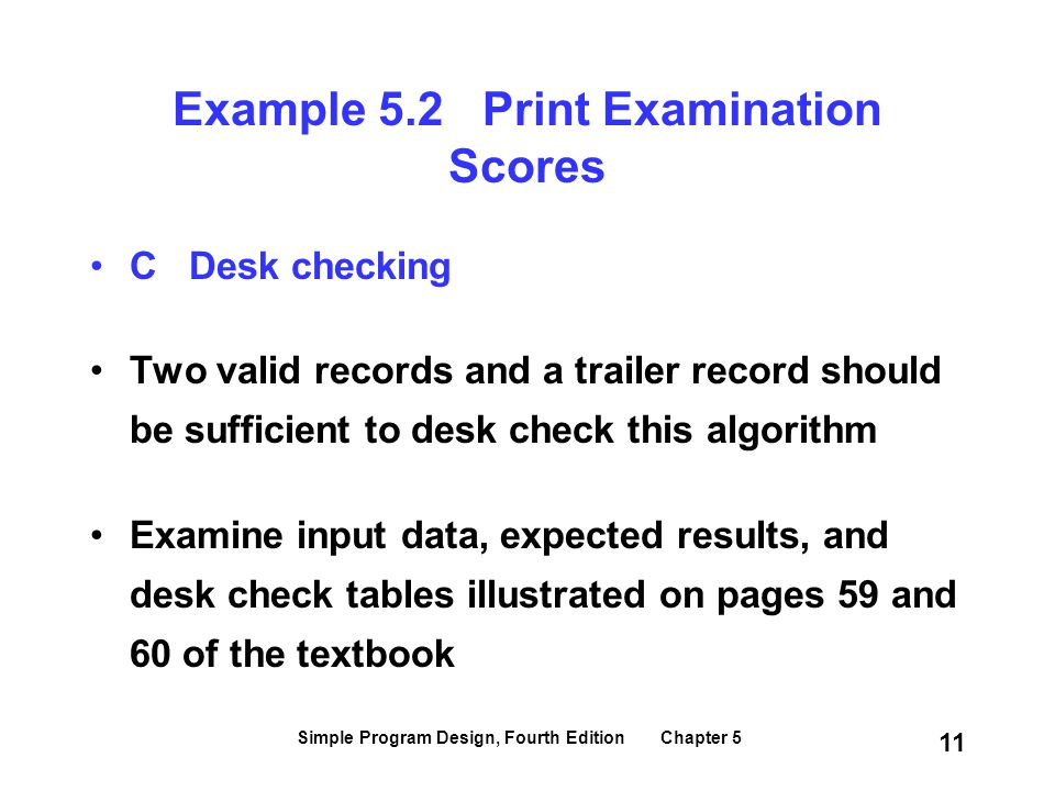 Simple Program Design, Fourth Edition Chapter 5 11 Example 5.2 Print Examination Scores C Desk checking Two valid records and a trailer record should