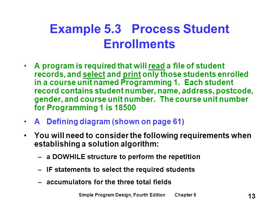Simple Program Design, Fourth Edition Chapter 5 13 Example 5.3 Process Student Enrollments A program is required that will read a file of student reco