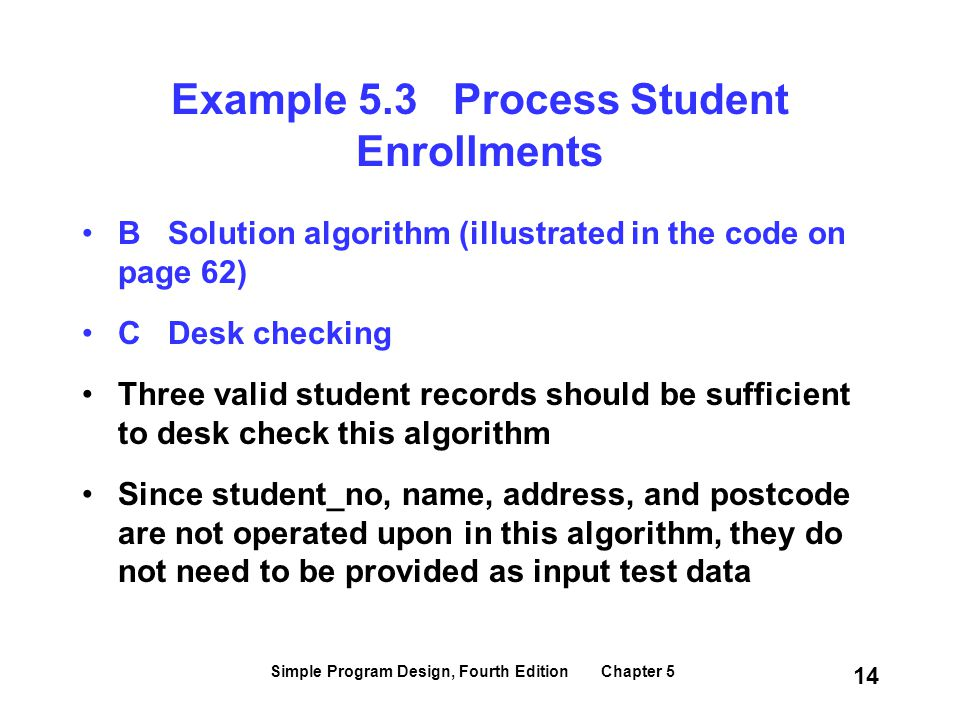 Simple Program Design, Fourth Edition Chapter 5 14 Example 5.3 Process Student Enrollments B Solution algorithm (illustrated in the code on page 62) C