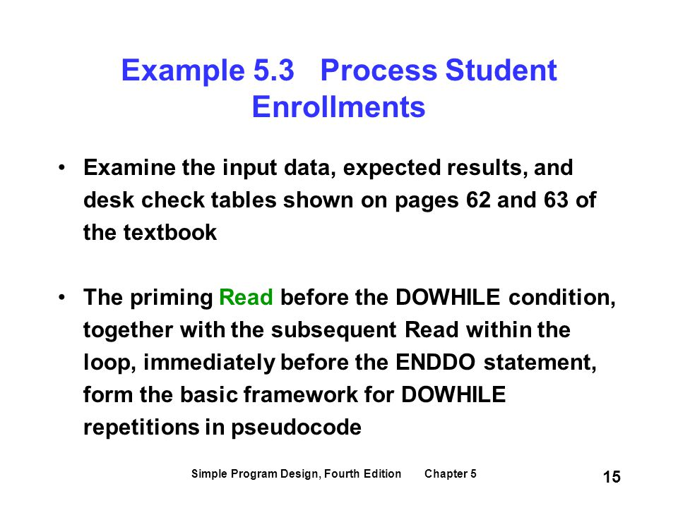 Simple Program Design, Fourth Edition Chapter 5 15 Example 5.3 Process Student Enrollments Examine the input data, expected results, and desk check ta