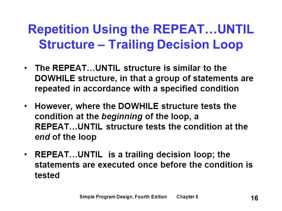 Simple Program Design, Fourth Edition Chapter 5 16 Repetition Using the REPEAT…UNTIL Structure – Trailing Decision Loop The REPEAT…UNTIL structure is
