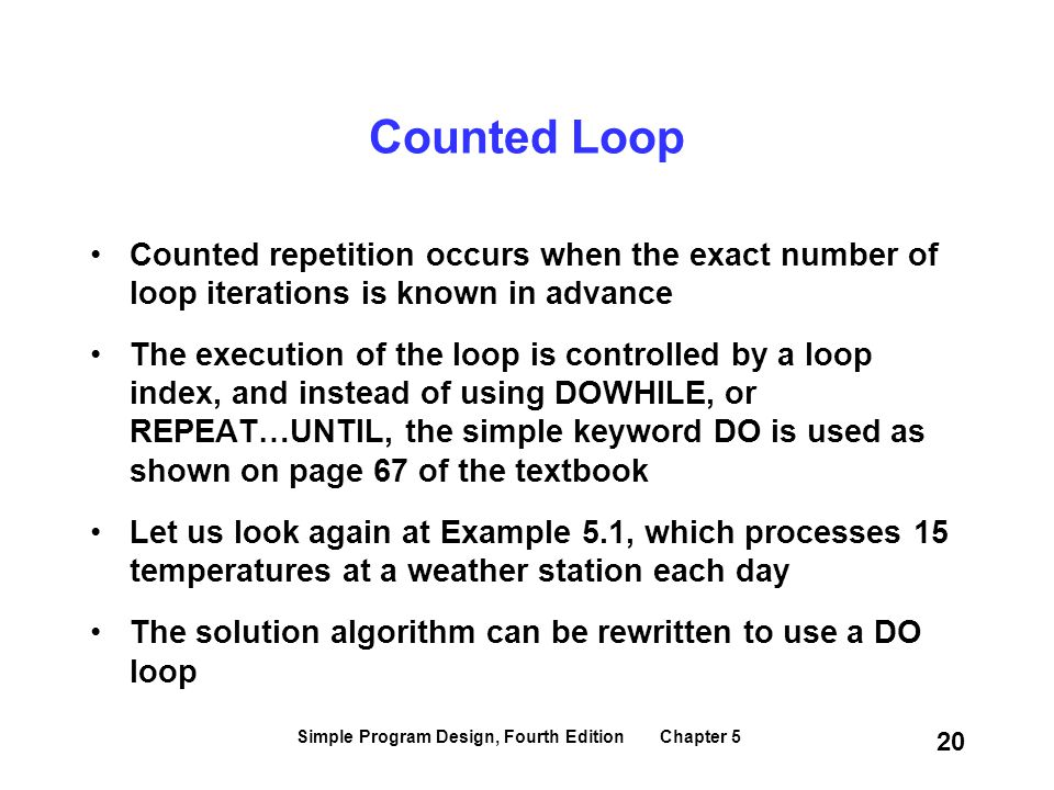 Simple Program Design, Fourth Edition Chapter 5 20 Counted Loop Counted repetition occurs when the exact number of loop iterations is known in advance