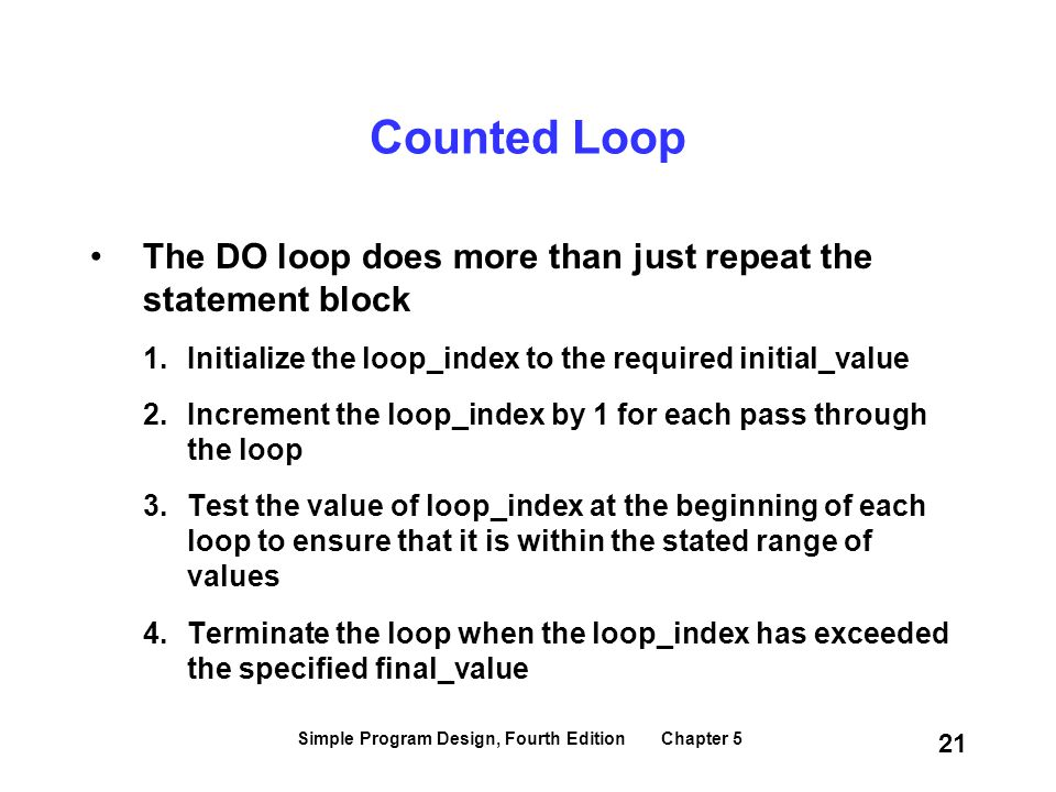 Simple Program Design, Fourth Edition Chapter 5 21 Counted Loop The DO loop does more than just repeat the statement block 1.Initialize the loop_index