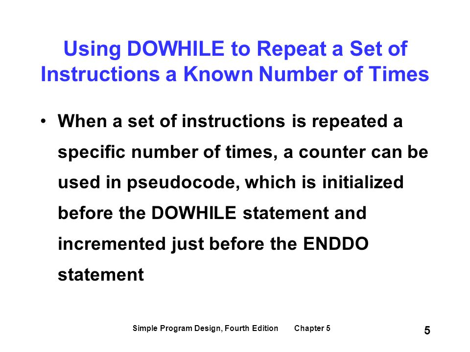 Simple Program Design, Fourth Edition Chapter 5 5 When a set of instructions is repeated a specific number of times, a counter can be used in pseudoco