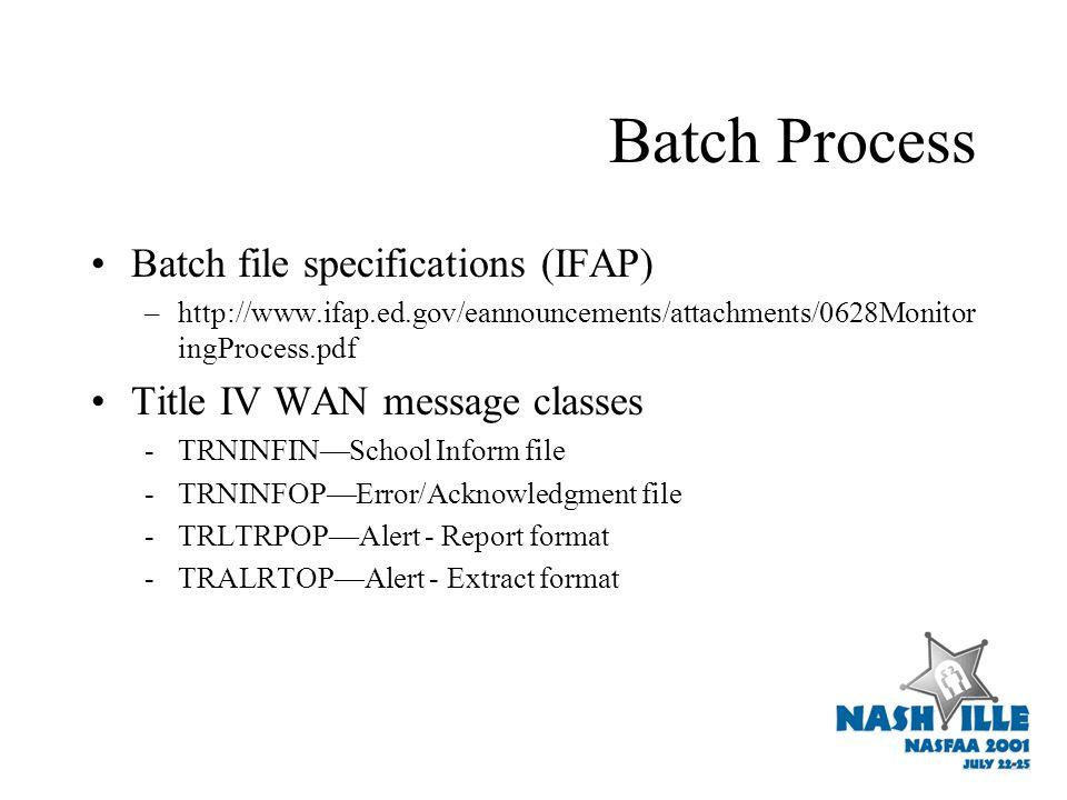 Batch Process Batch file specifications (IFAP) –http://www.ifap.ed.gov/eannouncements/attachments/0628Monitor ingProcess.pdf Title IV WAN message classes -TRNINFIN—School Inform file -TRNINFOP—Error/Acknowledgment file -TRLTRPOP—Alert - Report format -TRALRTOP—Alert - Extract format