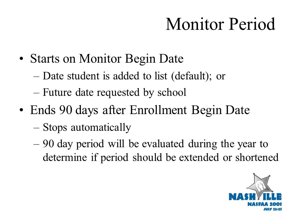 Monitor Period Starts on Monitor Begin Date –Date student is added to list (default); or –Future date requested by school Ends 90 days after Enrollment Begin Date –Stops automatically –90 day period will be evaluated during the year to determine if period should be extended or shortened