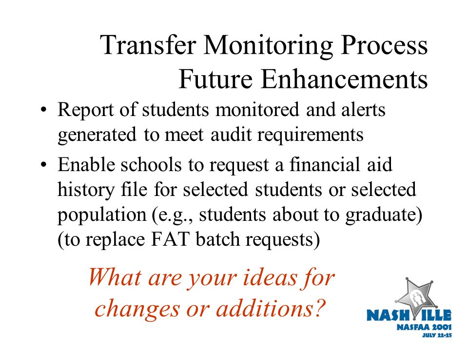 Transfer Monitoring Process Future Enhancements Report of students monitored and alerts generated to meet audit requirements Enable schools to request a financial aid history file for selected students or selected population (e.g., students about to graduate) (to replace FAT batch requests) What are your ideas for changes or additions