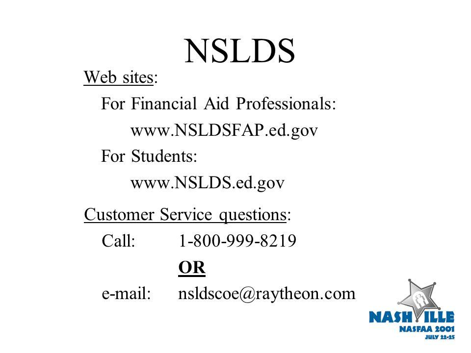 NSLDS Web sites: For Financial Aid Professionals: www.NSLDSFAP.ed.gov For Students: www.NSLDS.ed.gov Customer Service questions: Call:1-800-999-8219 OR e-mail:nsldscoe@raytheon.com