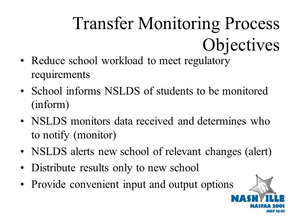 Transfer Monitoring Process Objectives Reduce school workload to meet regulatory requirements School informs NSLDS of students to be monitored (inform) NSLDS monitors data received and determines who to notify (monitor) NSLDS alerts new school of relevant changes (alert) Distribute results only to new school Provide convenient input and output options