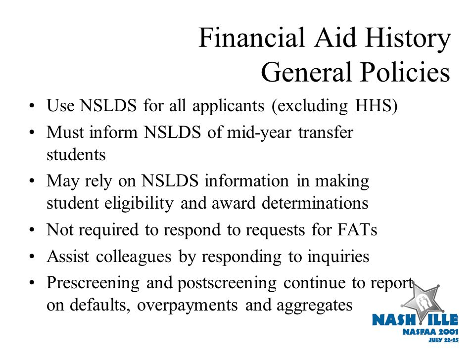 Financial Aid History General Policies Use NSLDS for all applicants (excluding HHS) Must inform NSLDS of mid-year transfer students May rely on NSLDS information in making student eligibility and award determinations Not required to respond to requests for FATs Assist colleagues by responding to inquiries Prescreening and postscreening continue to report on defaults, overpayments and aggregates
