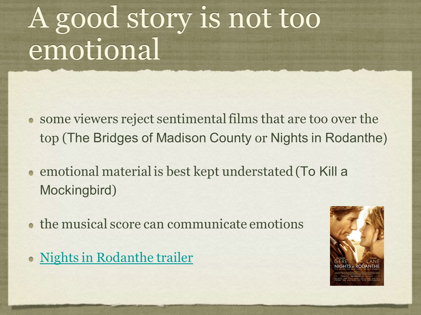 A good story is not too emotional some viewers reject sentimental films that are too over the top ( The Bridges of Madison County or Nights in Rodanthe) emotional material is best kept understated ( To Kill a Mockingbird ) the musical score can communicate emotions Nights in Rodanthe trailer some viewers reject sentimental films that are too over the top ( The Bridges of Madison County or Nights in Rodanthe) emotional material is best kept understated ( To Kill a Mockingbird ) the musical score can communicate emotions Nights in Rodanthe trailer
