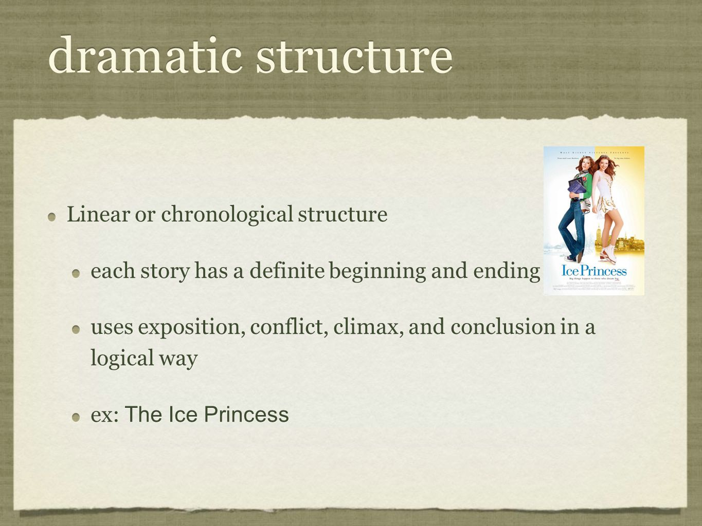 dramatic structure Linear or chronological structure each story has a definite beginning and ending uses exposition, conflict, climax, and conclusion in a logical way ex: The Ice Princess Linear or chronological structure each story has a definite beginning and ending uses exposition, conflict, climax, and conclusion in a logical way ex: The Ice Princess