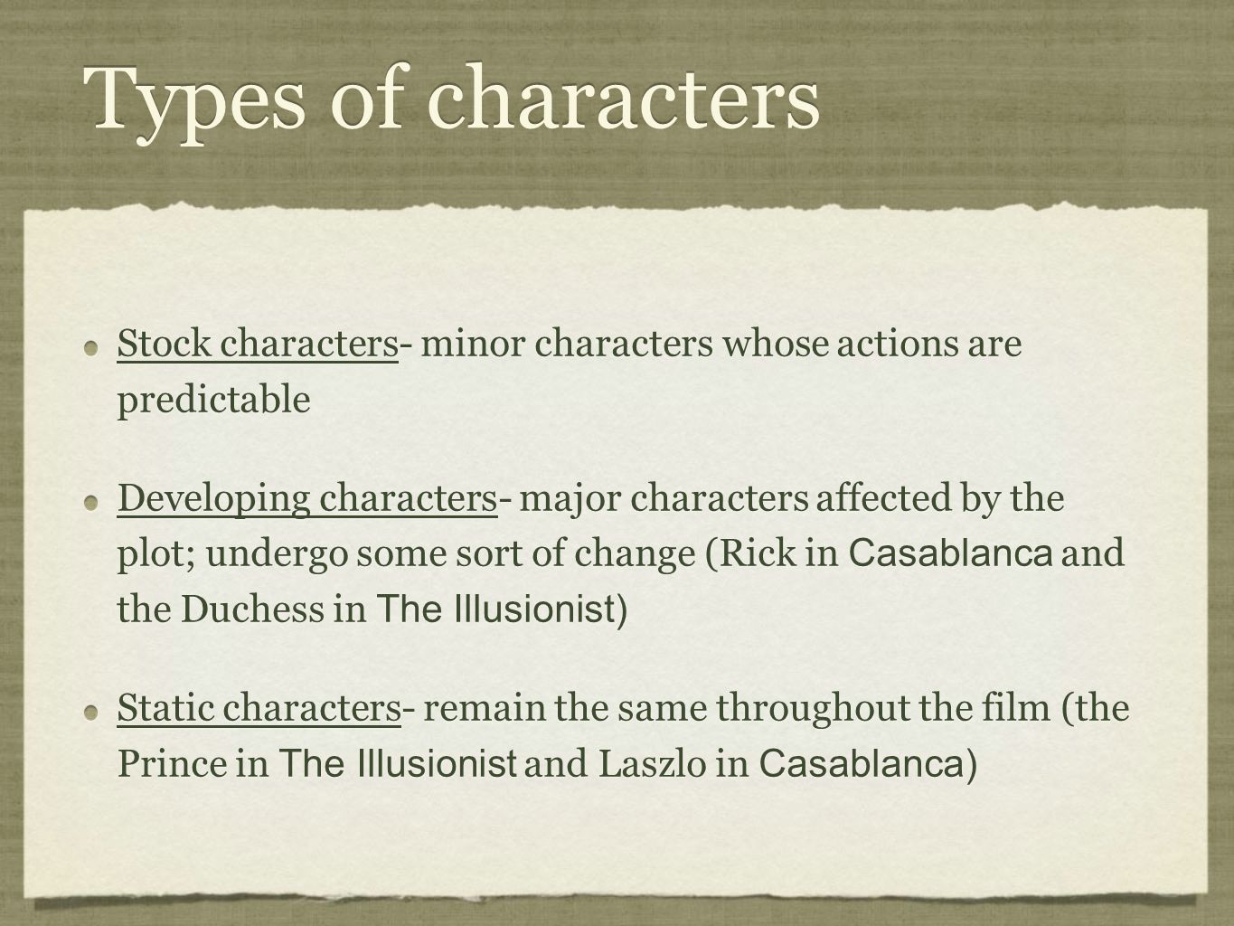 Types of characters Stock characters- minor characters whose actions are predictable Developing characters- major characters affected by the plot; undergo some sort of change (Rick in Casablanca and the Duchess in The Illusionist) Static characters- remain the same throughout the film (the Prince in The Illusionist and Laszlo in Casablanca) Stock characters- minor characters whose actions are predictable Developing characters- major characters affected by the plot; undergo some sort of change (Rick in Casablanca and the Duchess in The Illusionist) Static characters- remain the same throughout the film (the Prince in The Illusionist and Laszlo in Casablanca)
