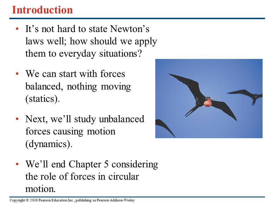 Copyright © 2008 Pearson Education Inc., publishing as Pearson Addison-Wesley Goals for Chapter 5 To use and apply Newton's First Law To use and apply