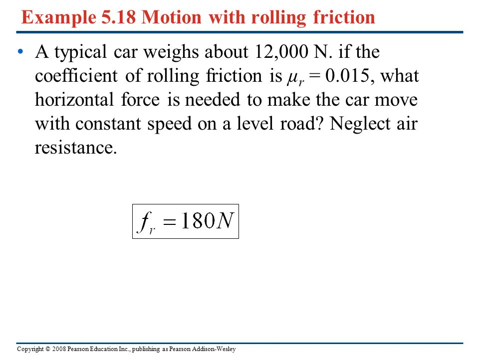 Copyright © 2008 Pearson Education Inc., publishing as Pearson Addison-Wesley Rolling friction It's a lot easier to move a loaded filing cabinet acros