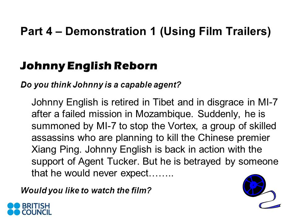 Part 4 – Demonstration 1 (Using Film Trailers) Johnny English Reborn Do you think Johnny is a capable agent.