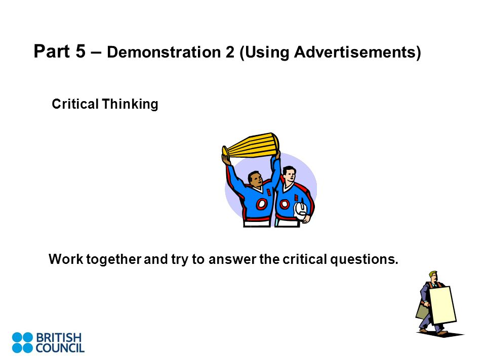 Part 5 – Demonstration 2 (Using Advertisements) Critical Thinking Work together and try to answer the critical questions.