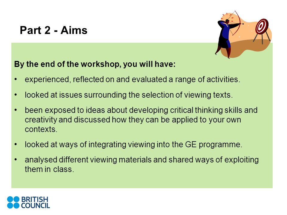 Part 2 - Aims By the end of the workshop, you will have: experienced, reflected on and evaluated a range of activities.