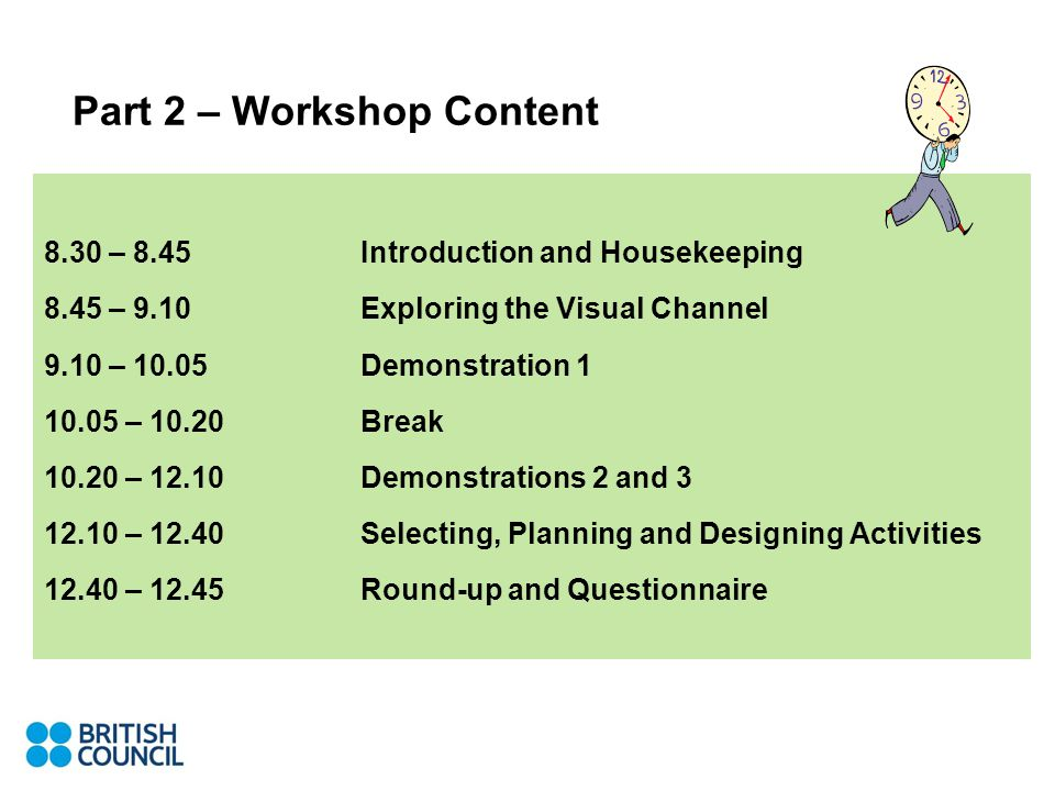 Part 2 – Workshop Content 8.30 – 8.45 Introduction and Housekeeping 8.45 – 9.10 Exploring the Visual Channel 9.10 – 10.05 Demonstration 1 10.05 – 10.20 Break 10.20 – 12.10Demonstrations 2 and 3 12.10 – 12.40Selecting, Planning and Designing Activities 12.40 – 12.45Round-up and Questionnaire