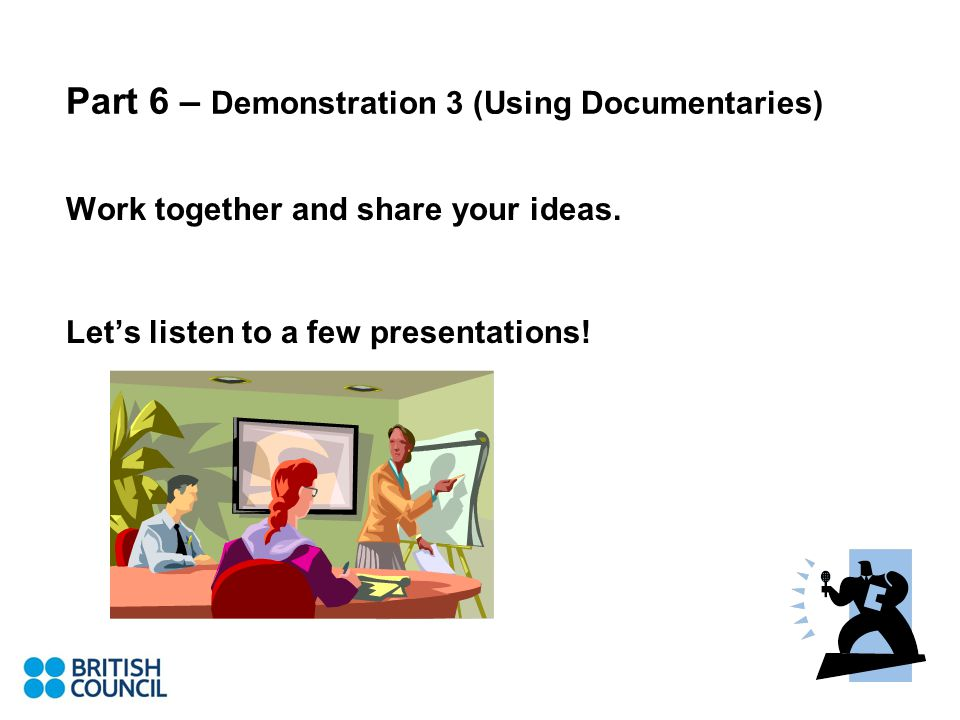 Part 6 – Demonstration 3 (Using Documentaries) Work together and share your ideas.