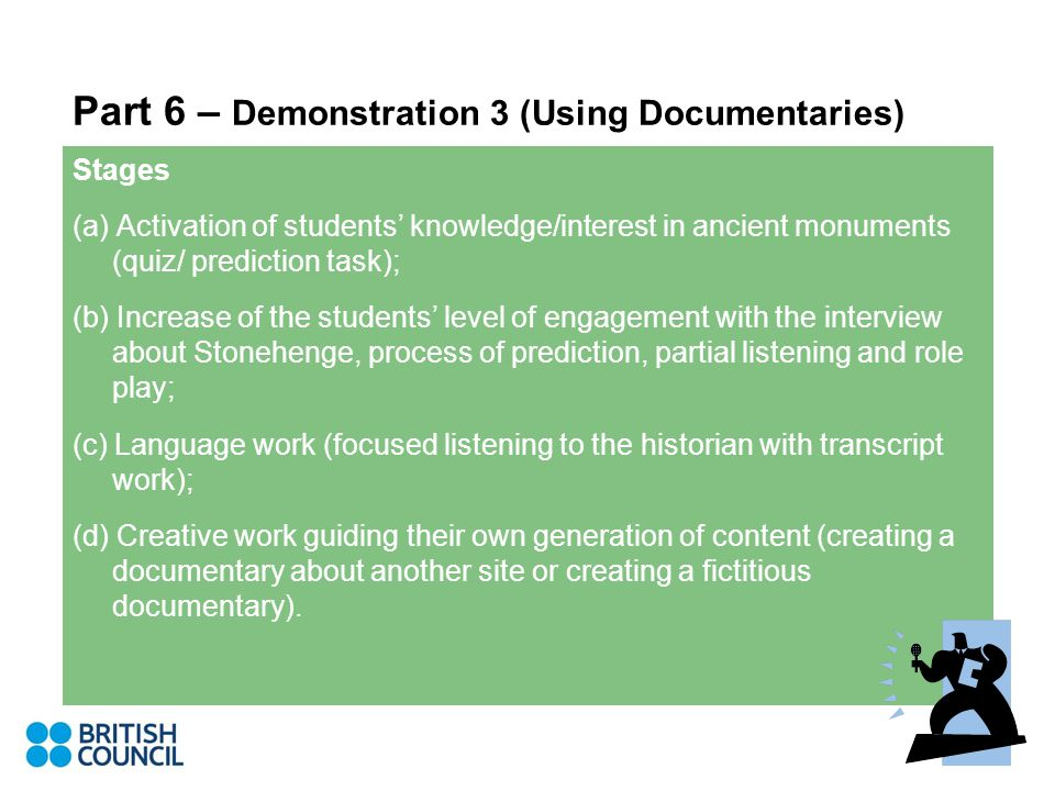 Part 6 – Demonstration 3 (Using Documentaries) Stages (a) Activation of students' knowledge/interest in ancient monuments (quiz/ prediction task); (b) Increase of the students' level of engagement with the interview about Stonehenge, process of prediction, partial listening and role play; (c) Language work (focused listening to the historian with transcript work); (d) Creative work guiding their own generation of content (creating a documentary about another site or creating a fictitious documentary).