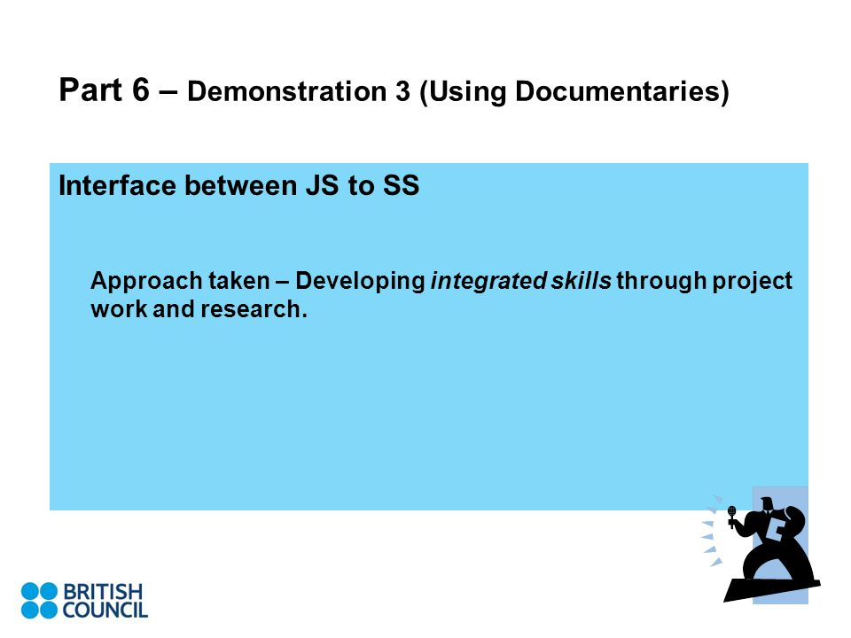 Part 6 – Demonstration 3 (Using Documentaries) Interface between JS to SS Approach taken – Developing integrated skills through project work and research.