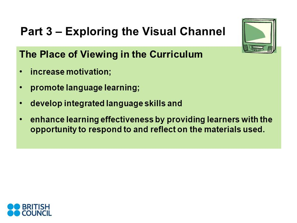 Part 3 – Exploring the Visual Channel The Place of Viewing in the Curriculum increase motivation; promote language learning; develop integrated language skills and enhance learning effectiveness by providing learners with the opportunity to respond to and reflect on the materials used.