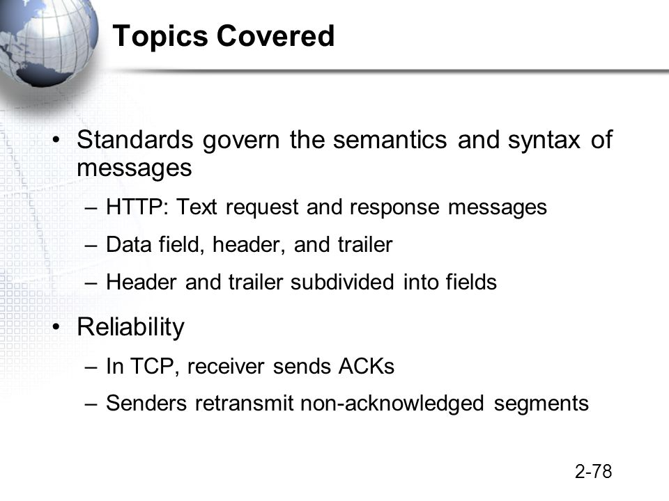 2-78 Topics Covered Standards govern the semantics and syntax of messages –HTTP: Text request and response messages –Data field, header, and trailer –Header and trailer subdivided into fields Reliability –In TCP, receiver sends ACKs –Senders retransmit non-acknowledged segments