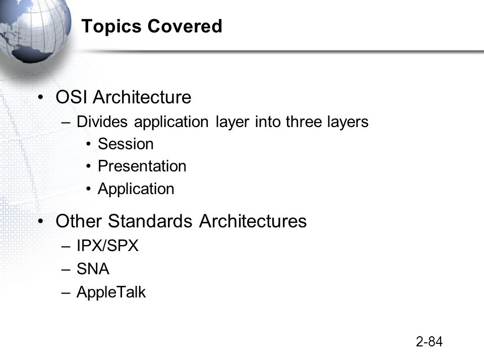 2-84 Topics Covered OSI Architecture –Divides application layer into three layers Session Presentation Application Other Standards Architectures –IPX/SPX –SNA –AppleTalk