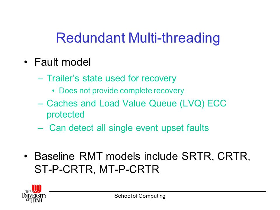 School of Computing Redundant Multi-threading Fault model –Trailer's state used for recovery Does not provide complete recovery –Caches and Load Value Queue (LVQ) ECC protected – Can detect all single event upset faults Baseline RMT models include SRTR, CRTR, ST-P-CRTR, MT-P-CRTR