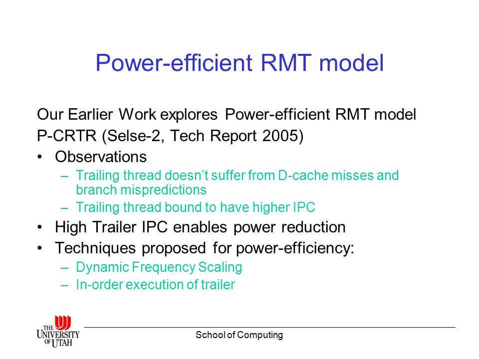 School of Computing Power-efficient RMT model Our Earlier Work explores Power-efficient RMT model P-CRTR (Selse-2, Tech Report 2005) Observations –Trailing thread doesn't suffer from D-cache misses and branch mispredictions –Trailing thread bound to have higher IPC High Trailer IPC enables power reduction Techniques proposed for power-efficiency: –Dynamic Frequency Scaling –In-order execution of trailer