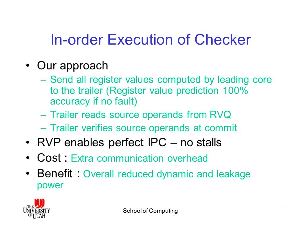 School of Computing In-order Execution of Checker Our approach –Send all register values computed by leading core to the trailer (Register value prediction 100% accuracy if no fault) –Trailer reads source operands from RVQ –Trailer verifies source operands at commit RVP enables perfect IPC – no stalls Cost : Extra communication overhead Benefit : Overall reduced dynamic and leakage power