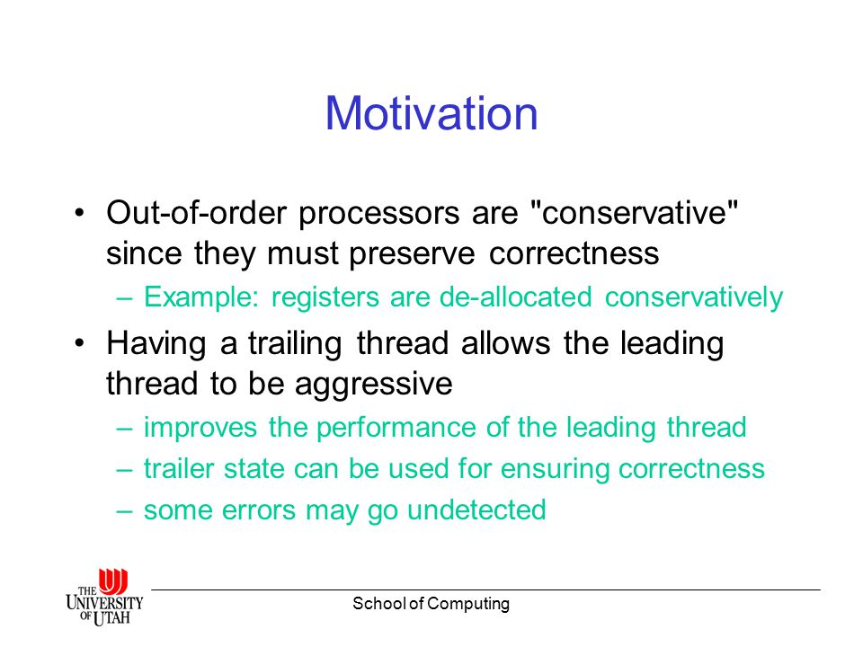 School of Computing Motivation Out-of-order processors are conservative since they must preserve correctness –Example: registers are de-allocated conservatively Having a trailing thread allows the leading thread to be aggressive –improves the performance of the leading thread –trailer state can be used for ensuring correctness –some errors may go undetected