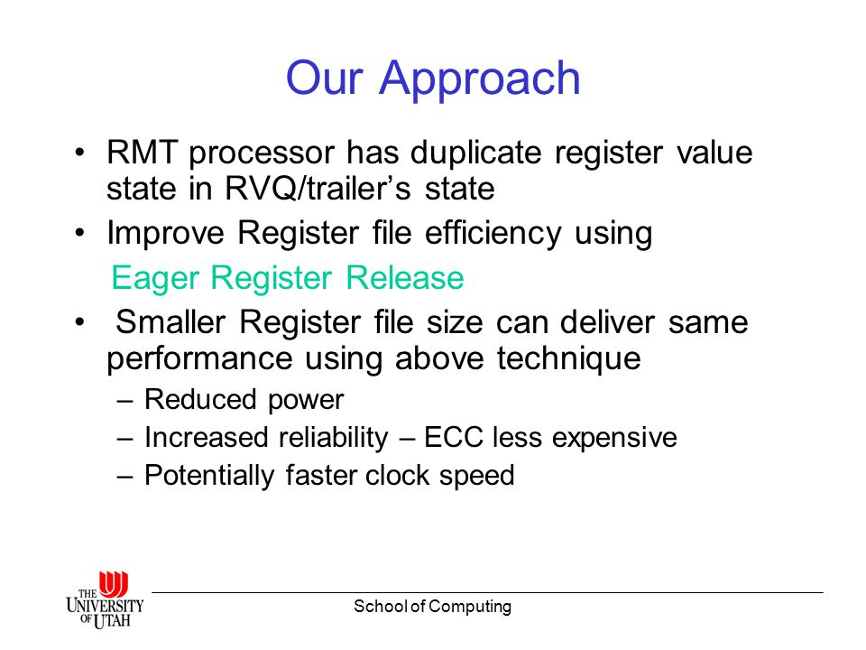 School of Computing Evaluation Methodology Simplescalar-3.0 (Modified for CMP/SMT) for performance analysis and wattch for processor power eCacti-3.0 to model register file power and area overheads Spec2k Int, FP benchmark suite –16 benchmarks for single thread experiments – 10 pairs of High/Low IPC/ Int/FP combinations for multi- thread experiments Evaluated all RMT models for comprehensive analysis of all combinations of leading/trailing threads RVQ size = 600 entries