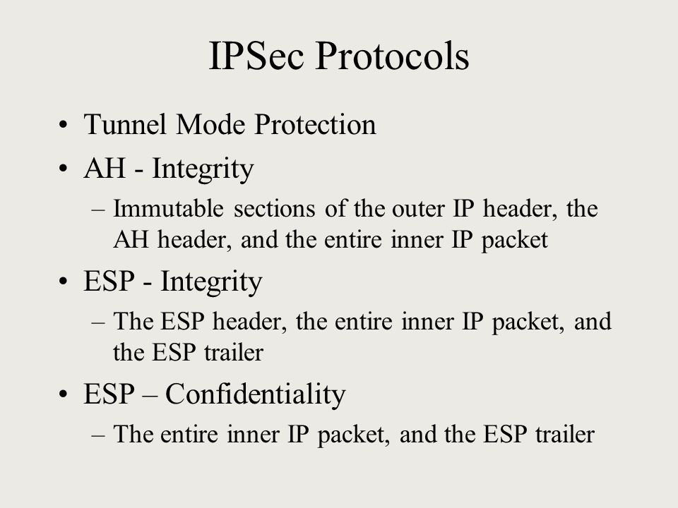 IPSec Protocols Tunnel Mode Protection AH - Integrity –Immutable sections of the outer IP header, the AH header, and the entire inner IP packet ESP - Integrity –The ESP header, the entire inner IP packet, and the ESP trailer ESP – Confidentiality –The entire inner IP packet, and the ESP trailer