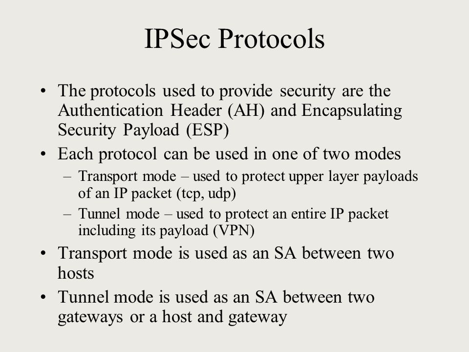 IPSec Protocols The protocols used to provide security are the Authentication Header (AH) and Encapsulating Security Payload (ESP) Each protocol can be used in one of two modes –Transport mode – used to protect upper layer payloads of an IP packet (tcp, udp) –Tunnel mode – used to protect an entire IP packet including its payload (VPN) Transport mode is used as an SA between two hosts Tunnel mode is used as an SA between two gateways or a host and gateway