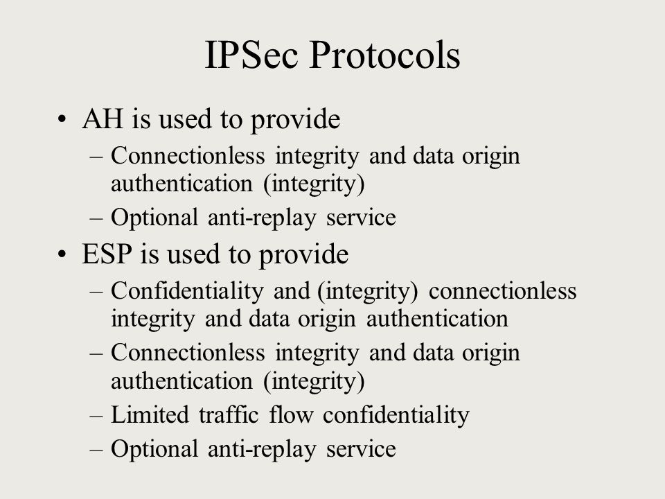 IPSec Protocols AH is used to provide –Connectionless integrity and data origin authentication (integrity) –Optional anti-replay service ESP is used to provide –Confidentiality and (integrity) connectionless integrity and data origin authentication –Connectionless integrity and data origin authentication (integrity) –Limited traffic flow confidentiality –Optional anti-replay service