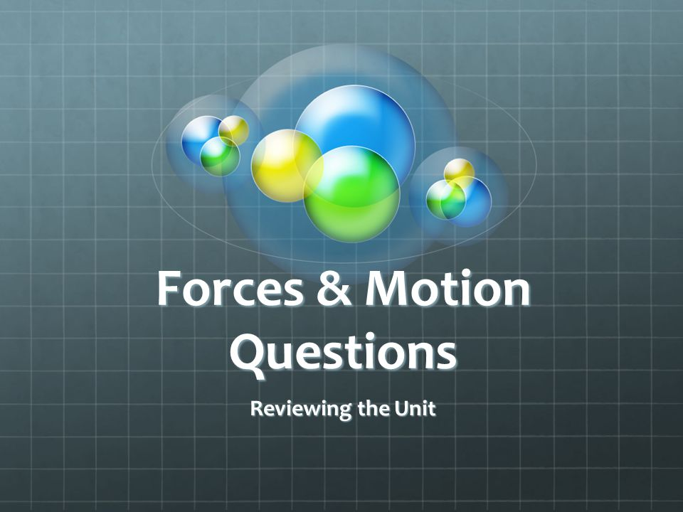 Forces & Motion Questions Reviewing the Unit