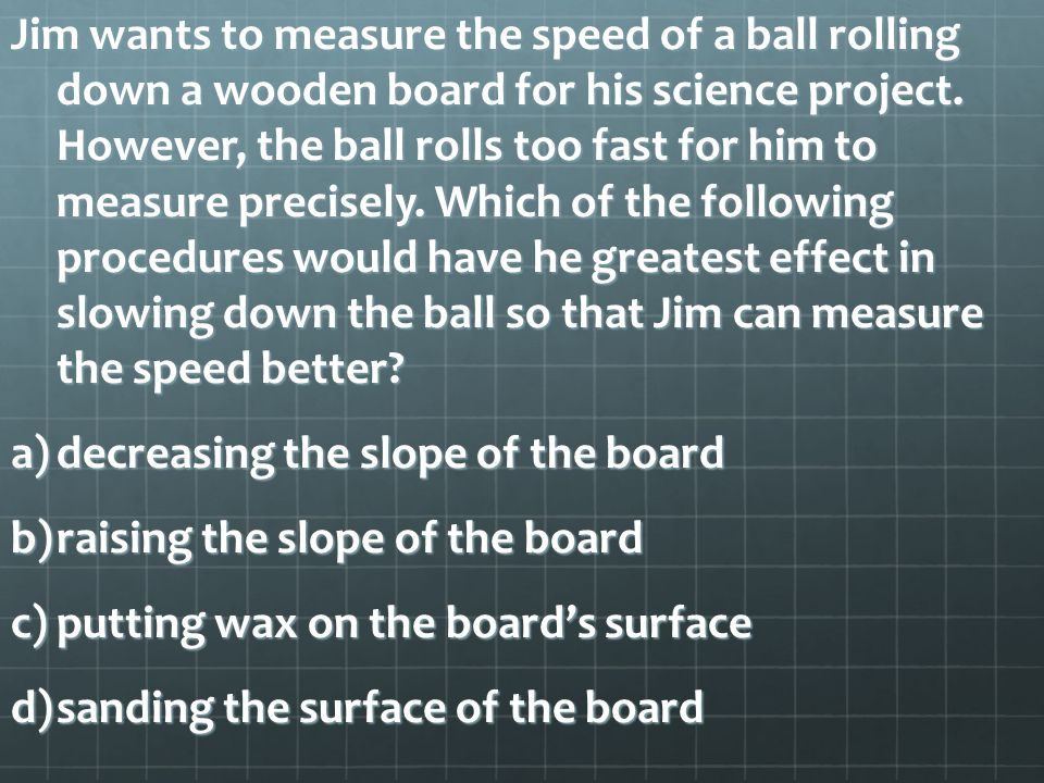 Jim wants to measure the speed of a ball rolling down a wooden board for his science project.