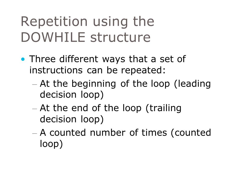 Repetition using the DOWHILE structure Leading decision loop – DOWHILE construct is a leading decision loop – that is the condition is tested before any statements are executed.