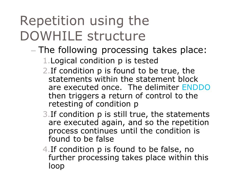 Repetition using the DOWHILE structure – There are two important consideration to be aware of before designing a DOWHILE loop Testing of the condition is at the beginning of the loop The only way to terminate the loop is to render the DOWHILE condition false