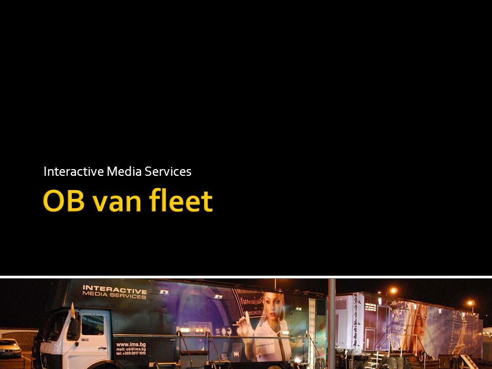  This presentation aims to introduce the OB van fleet of IMS to all potential clients and decision makers, emphasizing on the special functionality of the vehicles, dedicated to sports and events production.