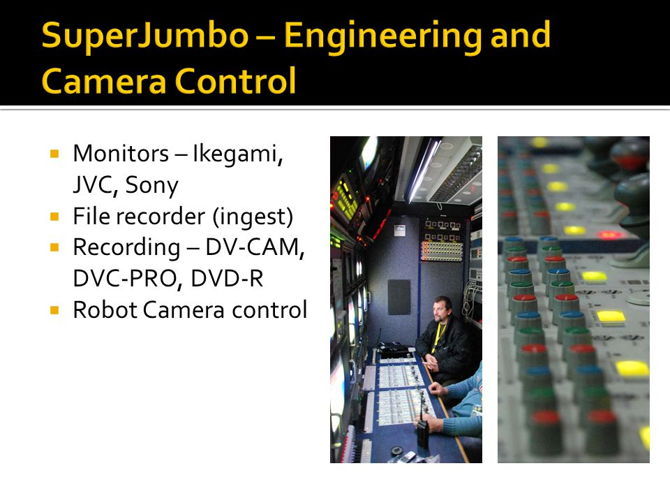  Monitors – Ikegami, JVC, Sony  File recorder (ingest)  Recording – DV-CAM, DVC-PRO, DVD-R  Robot Camera control