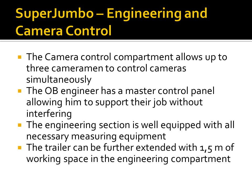  The Camera control compartment allows up to three cameramen to control cameras simultaneously  The OB engineer has a master control panel allowing him to support their job without interfering  The engineering section is well equipped with all necessary measuring equipment  The trailer can be further extended with 1,5 m of working space in the engineering compartment
